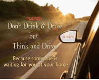 Memes, Drive, and Home: PLEASE  Don't Drink & Drive  ut  Think and Driv  ont rin  BE SAFE  Because some one iS  waiting for you at your home