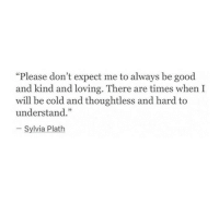 """Sylvia Plath: """"Please don't expect me to always be good  and kind and loving. There are times when I  will be cold and thoughtless and hard to  understand.""""  Sylvia Plath"""