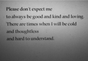Expect Me: Please don't expect me  to always be good and kind and loving.  There are times when I will be cold  and thoughtless  and hard to understand.