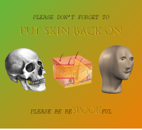 tut: PLEASE DON'T FORGET TO  TUT SKIN BACK ON  PLEASE BE RESPOOKFUL