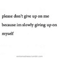 Tumblr, Com, and Please: please don't give up on me  because im slowly giving up on  myself  extramadness.tumblr.com