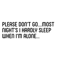 Being Alone, Sleep, and Please: PLEASE DOn'T GO...MOST  IGHT'S I HARDLY SLEEP  WHEn I'm ALONE