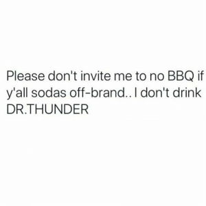 Dr. Thunder 🤣☠️ https://t.co/BY5rzGsy0H: Please don't invite me to no BBQ if  y'all sodas off-brand.. I don't drink  DR.THUNDER Dr. Thunder 🤣☠️ https://t.co/BY5rzGsy0H