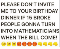 Birthday, Deadass, and Bill: PLEASE DON'T INVITE  ME TO YOUR BIRTHDAY  DINNER IF 15 BROKE  PEOPLE GONNA TURN  INTO MATHEMATICIANS  WHEN THE BILL COME! Deadass though.. 😂💯 https://t.co/4A0E86t3SO