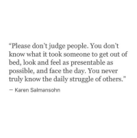 """Struggle, Never, and Judge: """"Please don't judge people. You don't  know what it took someone to get out of  bed, look and feel as presentable as  possible, and face the day. You never  truly know the daily struggle of others  5  Karen Salmansohn"""