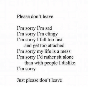 https://iglovequotes.net/: Please don't leave  I'm sorry I'm sad  I'm sorry I'm clingy  I'm sorry I fall too fast  and get too attached  I'm sorry my life is a mess  I'm sorry I'd rather sit alone  than with people I dislike  I'm sorry  Just please don't leave https://iglovequotes.net/