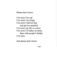 im sorry: Please don't leave  I'm sorry I'm sad  I'm sorry I'm clingy  I'm sorry I fall too fast  and get too attached  I'm sorry my life is a mess  I'm sorry I'd rather sit alone  than with people I dislike  I'm sorry  Just please don't leave  ep.