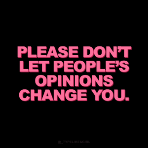 Please Dont: PLEASE DON'T  LET PEOPLE'S  OPINIONS  CHANGE YOU.  @_TYPELIKEAGIRL
