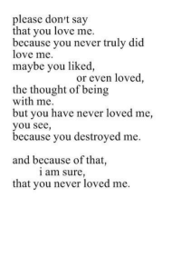 Love, Never, and Thought: please dont say  that you love me.  because you never truly did  love me.  maybe you liked  or even loved,  the thought of being  with me.  but you have never loved me,  you see,  because you destroyed me.  and because of that,  1 am sure  that you never loved me.