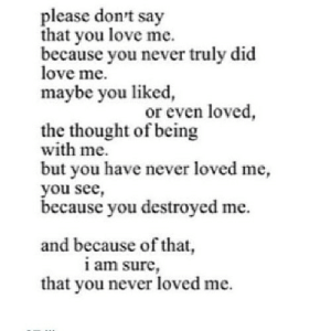 Love, Never, and Thought: please don't say  that you love me.  because you never truly did  love me.  maybe you liked  or even loved  the thought of being  with me.  but you have never loved me  you see,  because you destroyed me.  and because of that,  i am sure  that vou never loved me. https://iglovequotes.net/