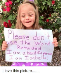 Beautiful, Love, and Memes: Please don't  se the Word  Retarded  am a beautiful Person  T am Isabella!  I love this picture.... Please send her some love.