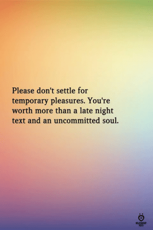 Text, Soul, and For: Please don't settle for  temporary pleasures. You're  worth more than a late night  text and an uncommitted soul.