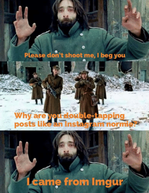 I come in peace by gofundmemetoday MORE MEMES: Please don't shoot me, I beg you  Why are you double-tapping  posts like an Instagramnormie?  Lcame from Imgur I come in peace by gofundmemetoday MORE MEMES