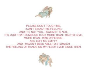 Tumblr, Blog, and Been: PLEASE DON'T TOUCH ME  I CAN'T STAND THE FEELING  AND IT'S NOT YOU, I SWEAR IT'S NOT  IT'S JUST THAT SOMEONE TOOK MORE THAN I HAD TO GIVE  MORE THAN I WAS OFFERING  AND LEFT ME EMPTY  AND I HAVEN'T BEEN ABLE TO STOMACH  THE FEELING OF HANDS ON MY FLESH EVER SINCE THEN seraphimrot:i was only little and you took everything i had and more. you ruined me.