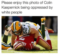Colin Kaepernick, Memes, and White People: Please enjoy this photo of Colin  Kaepernick being oppressed by  white people Merica.
