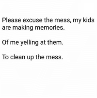 Memes, 🤖, and Cookie: Please excuse the mess, my kids  are making memories.  of me yelling at them  To clean up the mess. But do you think they'll remember how I gave them cookies BEFORE dinner? Probably not. I'm sure my kids will sit around, reminiscing, in 20 years about how Mom never thought their rooms were clean enough. And then their kids will run by with popsicles in their hands and my kids will yell at their kids to not make a mess and eat it outside. Via @totallylivingthedream kidsaretheworst