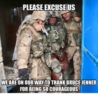 Bruce Jenner, God, and Memes: PLEASE EXCUSEUS  WEARE ON OUR WAY TO THANK BRUCE JENNER  FOR BEINGSO COURAGEOUS God bless our troops! PASS THIS ON if you said AMEN!  --  Cold Dead Hands Gear & Apparel: CDH2A.COM/STORE