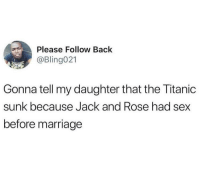 Blackpeopletwitter, Marriage, and Sex: Please Follow Back  @Bling021  Gonna tell my daughter that the Titanic  sunk because Jack and Rose had sex  before marriage <p>Her heart won&rsquo;t go on&hellip; (via /r/BlackPeopleTwitter)</p>