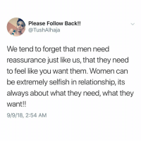 Preach, Women, and Dank Memes: Please Follow Back!!  @TushAlhaja  We tend to forget that men need  reassurance just like us, that they need  to feel like you want them. Women can  be extremely selfish in relationship, its  always about what they need, what they  want!!  9/9/18, 2:54 AM 🗣 PREACH !!