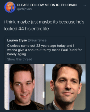 The Curious Case of Paul Rudd: PLEASE FOLLOW ME ON IG: EHJOVAN  @ehjovarn  i think maybe just maybe its because he's  looked 44 his entire life  Lauren Elyse @laurrrelyse  Clueless came out 23 years ago today and I  wanna give a shoutout to my mans Paul Rudd for  barely aging  Show this thread The Curious Case of Paul Rudd