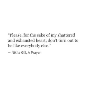 "shattered: ""Please, for the sake of my shattered  and exhausted heart, don't turn out to  be like everybody else.""  - Nikita Gill, A Prayer"