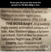 "<p>This review&hellip; via /r/memes <a href=""http://ift.tt/2oKpgPi"">http://ift.tt/2oKpgPi</a></p>: Please give the person who wrote this  synopsis for The Boss Baby a raise.  nsintghit latex  THE BOSS BABY.In a surpris-  ingly sweet animated adventure  tale, Alec Baldwin plays a tyranni-  cal infant. Sort of like he does on  Saturday Night Live. (PG) B  CHIPS Dax Shepard and  Pena tum acory  FE  CA  series into araunc <p>This review&hellip; via /r/memes <a href=""http://ift.tt/2oKpgPi"">http://ift.tt/2oKpgPi</a></p>"