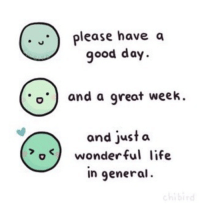 have-a-good-day: please have a  good day.  and a great week.  and just a  owonderful life  in general.