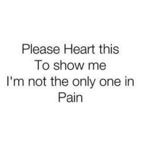 In Pain: Please Heart this  To show me  I'm not the only one in  Pain