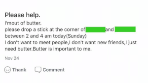meirl: Please help.  I'mout of butter.  please drop a stick at the corner of  between 2 and 4 am today (Sunday)  I don't want to meet people,I don't want new friends,I just  need butter.Butter is important to me.  and  Nov 24  Thank  Comment meirl