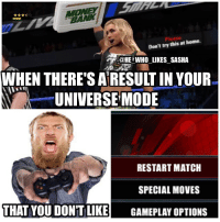 Memes, Wrestling, and World Wrestling Entertainment: Please  home.  Don't try this at @HE WHO LIKES SASHA  WHEN THERE'S ARESULTIN YOUR  UNIVERSE MODE  RESTART MATCH  SPECIAL MOVES  THAT YOU DON'T LIKE GAMEPLAY OPTIONS Not in Daniel Bryan's universe ! This match has been restarted 😂😂. wwe wwememe wwememes wwe2k17 carmella moneyinthebank jamesellsworth danielbryan shanemcmahon charlotteflair beckylynch natalya taminasnuka wwefunny womenswrestling womenschampion wrestler wrestling prowrestling professionalwrestling wweuniverse wwenetwork wwesuperstars raw wweraw smackdown smackdownlive sdlive wwesmackdown nxt