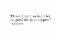 """Sylvia Plath: """"Please, I want so badly for  the good things to happen.""""  Sylvia Plath"""