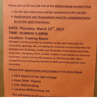 Please join us for our Job Fair at the Williamsburg Location only  On-the-Spot Interviews will be completed at this job fair.  Applications and Assessment must be completed prior  to on-the-spot interviews.  DATE: Thursday, March 23rd, 2017  TIME: 10:00AM-5:30PM  Location: Training Room  Managers will be available to complete on the spot interviews for  immediate openings. We are looking for customer service associates for  outside Lawn & Garden, Inside Lawn & Garden, Greenhouse and Patio  Associates, Hardware, Paint, Lumber, Loaders, and Cashiers to serve our  customers. Lowe's is a top 50 company on the fortune 500, offers  competitive pay and quality benefits to both part-time and full-time  associates.  Please visit www.lowes.com/careers or In-store Kiosk  Click Search at top right of page  Enter State- Virginia  City- Williamsburg  Location-Williamsburg, VA  This will bring up all open noriti Who need a job ?????