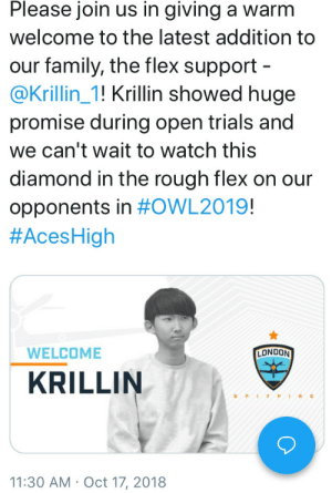 Best Friend, Family, and Flexing: Please join us in giving a warm  welcome to the latest addition to  our family, the flex support  @Krillin_1! Krillin showed huge  promise during open trials and  we can't wait to watch this  diamond in the rough flex on our  opponents in #OWL2019!  #AcesHigh  WELCOME  LONDON  KRILLIN  S PITFIRE  11:30 AM Oct 17, 2018 audvidis:  cant Believe goku's best friend is in owl :_)