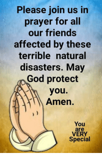 We are praying for everyone affected by the disasters. Caring hugs xoxo Leana  You are VERY Special: Please join us in  prayer for all  our friends  affected by these  terrible natural  disasters. May  God protect  you.  Amen.  You  are  VERY  Special We are praying for everyone affected by the disasters. Caring hugs xoxo Leana  You are VERY Special