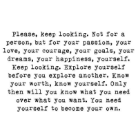 Goals, Know Yourself, and Love: Please, keep looking. Not for a  person, but for your passion, your  love, your courage, your goals, your  dreams, your happiness, yourself.  Keep looking. Explore yourself  before you explore another. Know  your worth, know yourself. Only  then will you know what you need  over what you want. You need  yourself to become your own.