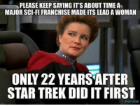Memes, Star Trek, and Star: PLEASE KEEP SAYING IT'S ABOUT TIME A  MAJOR SCI-FI FRANCHISE MADE ITS LEAD A WOMAN  ONLY 22 YEARS AFTER  STAR TREK DID IT FIRST  Skye Gray