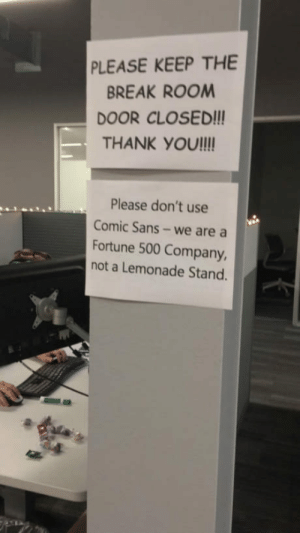 Someone who works at GM posted this today.: PLEASE KEEP THE  BREAK ROOM  DOOR CLOSED!!  THANK YOU!ll  Please don't use  Comic Sans- we are a  Fortune 500 Company,  not a Lemonade Stand. Someone who works at GM posted this today.