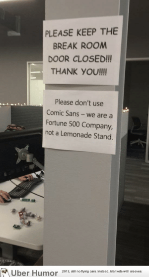 Tumblr, Uber, and Blog: PLEASE KEEP THE  BREAK ROOM  DOOR CLOSED!!!  THANK YOUI!!  Please don't use  Comic Sans-we are a  Fortune 500 Company  not a Lemonade Stand.  Uber Humor 2013, ail no ying care Instead, blankets with sleeves  on failnation:  A friend who works at GM posted this today.