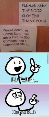 You know it's true!: PLEASE KEEP  THE DOOR  CLOSED!II  THANK YOU/II  Please don't use  Comic Sans  are a Fortune 500  Company, not a  Lemonade Stand.  0 0  OO You know it's true!