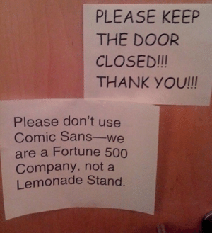 UI Developer spotted: PLEASE KEEP  THE DOOR  CLOSED!!!  THANK YOU!!!  Please don't use  Comic Sans-we  are a Fortune 500  Company, not a  Lemonade Stand UI Developer spotted