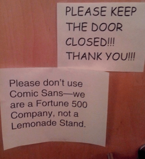 Keeping it professional via /r/funny https://ift.tt/2NOPQ3f: PLEASE KEEP  THE DOOR  CLOSED!!!  THANK YOU!!!  Please don't use  Comic Sans-we  are a Fortune 500  Company, not a  Lemonade Stand Keeping it professional via /r/funny https://ift.tt/2NOPQ3f