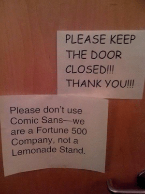 He's not wrong: PLEASE KEEP  THE DOOR  CLOSED!!!  THANK YOU!!!  Please don't use  Comic Sans-we  are a Fortune 500  Company, not a  Lemonade Stand. He's not wrong