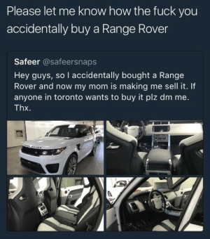 accidentally brought a Range Rover: Please let me know how the fuck you  accidentally buy a Range Rover  Safeer @safeersnaps  Hey quys, so I accidentally bought a Range  Rover and now my mom is making me sell it. If  anyone in toronto wants to buy it plz dm me.  Thx.  ad accidentally brought a Range Rover
