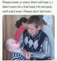 Funny, Voice, and Mom: Please lower ur voice. Mom will hear u. I  didn't even hit u that hard. Hit me back,  we'll call it even. Please don't tell mom.  @PabloPigasso Tag your sibling @maddysoffer