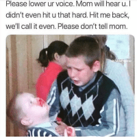 Voice, Mom, and Hood: Please lower ur voice. Mom will hear u. l  didn't even hit u that hard. Hit me back,  we'll call it even. Please don't tell mom. Exactly how it be🤣💯