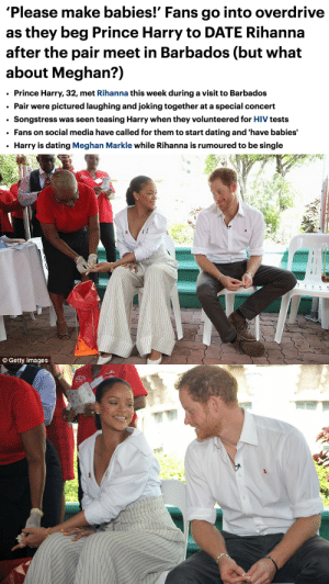 Dating, Prince, and Prince Harry: 'Please make babies!' Fans go into overdrive  as they beg Prince Harry to DATE Rihanna  after the pair meet in Barbados (but what  about Meghan?)  Prince Harry, 32, met Rihanna this week during a visit to Barbados  Pair were pictured laughing and joking together at a special concert  Songstress was seen teasing Harry when they volunteered for HIV tests  Fans on social media have called for them to start dating and 'have babies'  Harry is dating Meghan Markle while Rihanna is rumoured to be single   O Getty Images surprisebitch:  #RihannaForPrincessofWales2017
