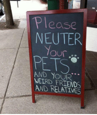Friends, Lol, and Love: Please  NEUTER  PET  AND NOUR  WEIRD FRIENDS  AND RELATIVES I love this sign               LOL