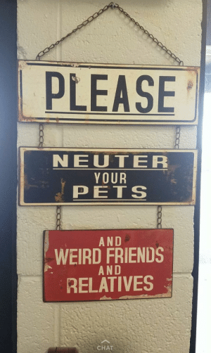 Friends, Funny, and Saw: PLEASE  NEUTER  YOUR  PETS  AND  WEIRD FRIENDS  AND  RELATIVES  CHAT My gf saw this at the local vet via /r/funny http://ift.tt/2BvUorD