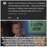 God, Internet, and Sleeping: please, noone listens to drums, its completely  unimportant just like bass... they are just there  because it creates more value that 5 people  are making something rather than 2 or3  Seijurojushi 2 years ago  IS SLEEPING  AROUND  WHAT YOU'VE JUST SAIDIS ONE OF THE MOST INSANELY IDIOTIC THINGSI HAVE  EVER HEARD. AT NO POINT IN YOUR RAMBLING,INCOHERENT RESPONSE WERE  YOU EVEN CLOSE TO ANYTHING THAT COULD BE CONSIDERED A RATIONAL  THOUGHT EVERYONE IN THIS ROOM IS NOW DUMBER FOR HAVING LISTENED TO  IT.I AWARD YOU NO POINTS, AND MAY GOD HAVE MERCY ON YOUR SOUL.