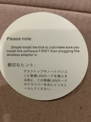 Engrish, Software, and Simple: Please note:  Simple install.the trick to Just make sure you  install the software FIRST then plugging the  wireless adapter in.  親切なヒント:  デスクトップやノートパソコ  ンに無線LANカードを挿入す  る前に、この無線LANカード  のドライバーを先にインスト  ールしてください。 Title interestingly